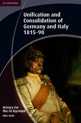 History for the IB Diploma: Unification and Consolidation of Germany and Italy 1815–90 by Mike Wells