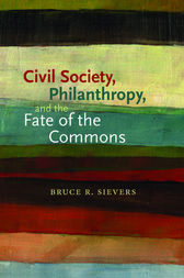 Civil Society, Philanthropy, and the Fate of the Commons by Bruce R. Sievers
