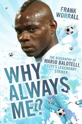Why Always Me? - The Biography of Mario Balotelli, City's Legendary Striker by Frank Worrall