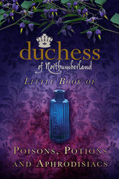 The Duchess of Northumberland's Little Book of Poisons, Potions and Aphrodisiacs by The Duchess of Northumberland