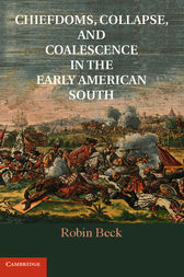 Chiefdoms, Collapse, and Coalescence in the Early American South by Robin Beck