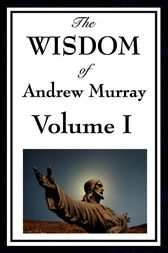 The Wisdom of Andrew Murray Volume I by Andrew Murray