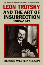 Leon Trotsky and the Art of Insurrection 1905-1917 by Harold Walter Nelson