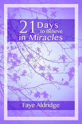 21 Days to Believe in Miracles by Faye Aldridge