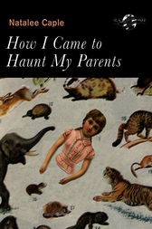 How I Came to Haunt My Parents by Natalee Caple