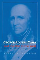 George Rogers Clark and the War in the West by Lowell H. Harrison