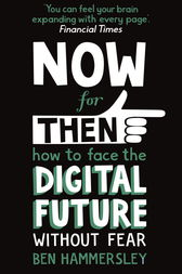 Now For Then: How to Face the Digital Future Without Fear by Ben Hammersley