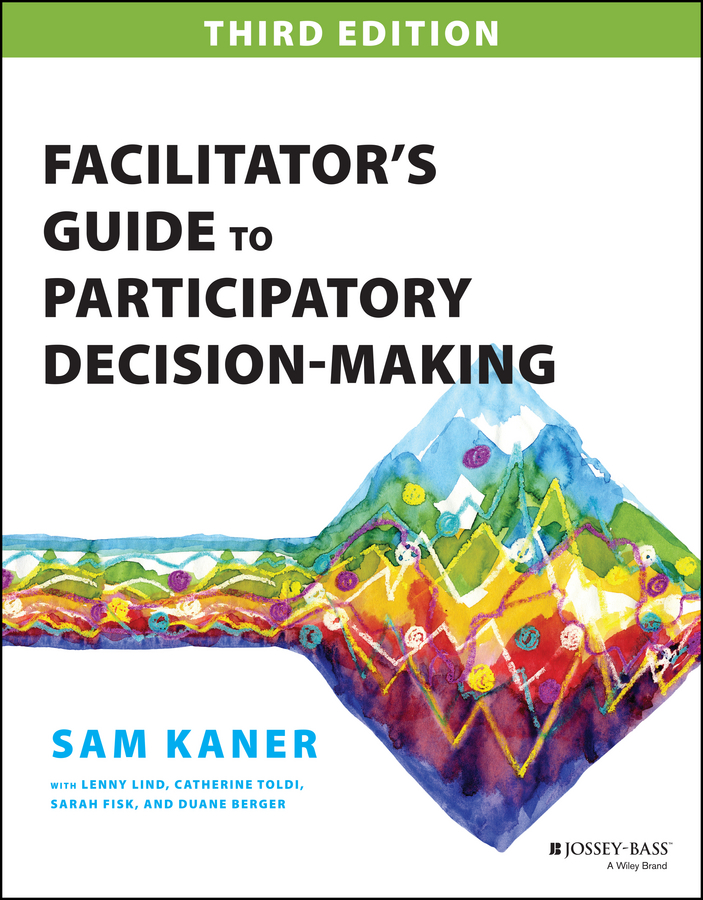 Download Ebook Facilitator's Guide to Participatory Decision-Making (3rd ed.) by Sam Kaner Pdf