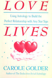 Love Lives: Using Astrology to Build the Perfect Relationship with Any Star Sign by Carole Golder
