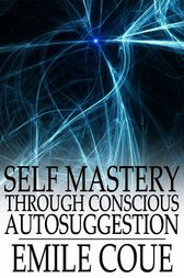 Self Mastery through Conscious Autosuggestion by Emile Coue