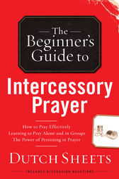 The Beginner's Guide to Intercessory Prayer by Dutch Sheets