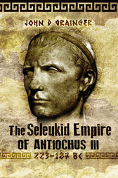 The Seleukid Empire of Antiochus III: 223-187 BC by John D Grainger