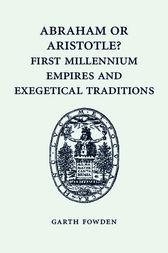 Abraham or Aristotle? First Millennium Empires and Exegetical Traditions by Garth Fowden