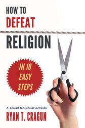 How to Defeat Religion in 10 Easy Steps by Ryan T. Cragun