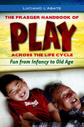 The Praeger Handbook of Play across the Life Cycle: Fun from Infancy to Old Age by Luciano L'Abate