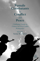 Female Combatants in Conflict and Peace by Seema Shekhawat