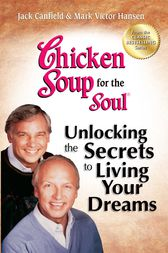 Chicken Soup for the Soul Unlocking the Secrets to Living Your Dreams by Jack Canfield