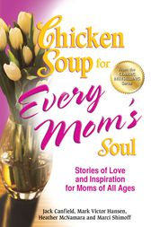 Chicken Soup for Every Mom's Soul by Jack Canfield