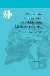 War and the Militarization of British Army Medicine, 1793–1830 by Catherine Kelly