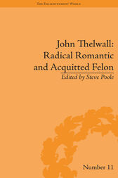 John Thelwall: Radical Romantic and Acquitted Felon by Steve Poole