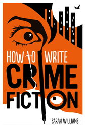 How To Write Crime Fiction by Sarah Williams