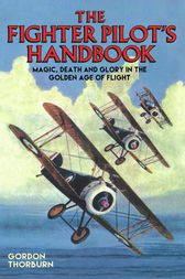 Fighter Pilot's Handbook - Magic, Death and Glory in the Golden Age of Flight by Gordon Thorburn