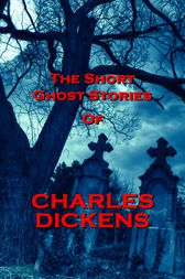 The Short Ghost Stories Of Charles Dickens by Charles Dickens