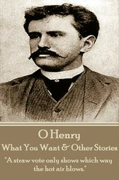 What You Want & Other Stories by O Henry