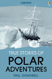 True Stories of Polar Adventures by Paul Dowswell
