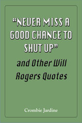 Never Miss a Good Chance to Shut Up and Other Will Rogers Quotes by Crombie Jardine