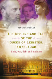 The decline and fall of the dukes of Leinster, 1872–1948 by Terence Dooley