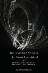BRIHADAARANYAKA ~ THE GREAT UPANISHAD by Kadambari Kaul