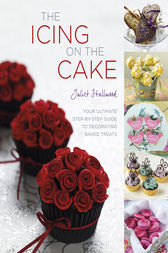 The Icing on the Cake: Your Ultimate Step-by-Step Guide to Decorating Baked Treats by Juliet Stallwood Author