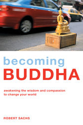 Becoming Buddha - Awakening the Wisdom and Compassion to Change Your World by Robert Sachs Author