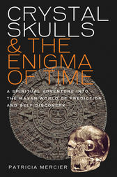 Crystal Skulls and the Enigma of Time - A spiritual adventure into the Mayan world of prediction and self discovery by Patricia Mercier Author
