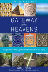 Gateway to the Heavens: How Geometric Shapes, Patterns and Symbols Form Our Reality by Karen L. French