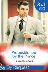 Propositioned By The Prince: The Prince's Pregnant Bride (Royal Rebels, Book 1) / At His Majesty's Convenience (Royal Rebels, Book 2) / Claiming His Royal Heir (Royal Rebels, Book 3) (Mills & Boon By Request) by Jennifer Lewis
