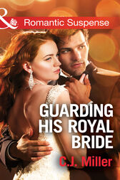 Guarding His Royal Bride (Mills & Boon Romantic Suspense) (Conspiracy Against the Crown, Book 2) by C.J. Miller