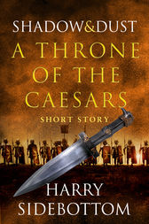 Shadow and Dust (A Short Story): A Throne of the Caesars Story by Harry Sidebottom