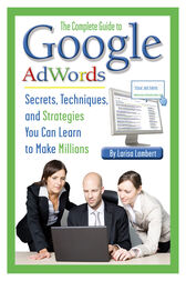 The Complete Guide to Google AdWords by Larisa Lambert