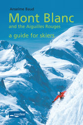 Mont Blanc and the Aiguilles Rouges - a Guide for Skiers: Complete Guide by Anselme Baud