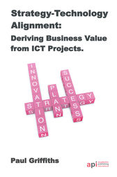 Strategy-Technology Alignment: Deriving Business Value from ICT Projects by Paul Griffiths