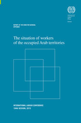 The situation of workers of the occupied Arab territories. ILC 104/2015, Report I Appendix by ILO