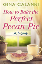 How To Bake The Perfect Pecan Pie (Home for the Holidays, Book 1) by Gina Calanni