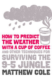 How to predict the weather with a cup of coffee: And other techniques for surviving the 9–5 jungle by Matthew Cole