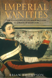 Imperial Vanities: The Adventures of the Baker Brothers and Gordon of Khartoum by Brian Thompson