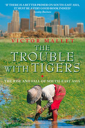 The Trouble With Tigers: The Rise and Fall of South-East Asia by Victor Mallet