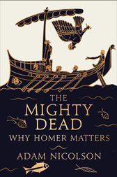 The Mighty Dead: Why Homer Matters by Adam Nicolson