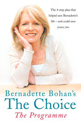 Bernadette Bohan's The Choice: The Programme: The simple health plan that saved Bernadette's life – and could help save yours too by Bernadette Bohan