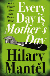 Every Day Is Mother's Day by Hilary Mantel